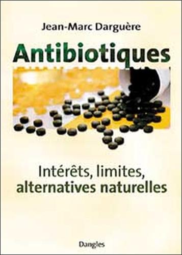 Jean-Marc Darguère et Jean-Luc Darrigol - Antibiotiques - Intérêts, limites, alternatives naturelles.