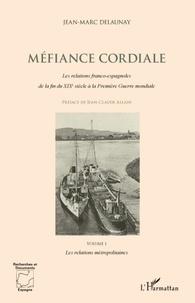 Jean-Marc Delaunay - Méfiance cordiale - Les relations franco-espagnoles de la fin du XIXe siècle à la Première Guerre mondiale - Volume 1 : Les relations métropolitaines.