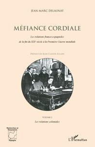 Jean-Marc Delaunay - Méfiance cordiale - Les relations franco-espagnoles de la fin du XIXe siècle à la Première Guerre mondiale - Volume 2 : Les relations coloniales.