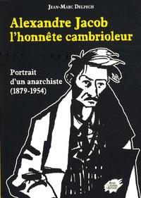 Jean-Marc Delpech - Alexandre Jacob, l'honnête cambrioleur - Portrait d'un anarchiste (1879-1954).