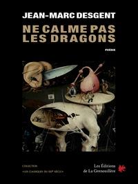 Jean-Marc Desgent - Ne calme pas les dragons - Poésie.