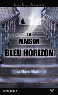 Jean-Marc Dhainaut - La maison bleu horizon.
