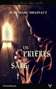 Jean-Marc Dhainaut - Les prières de sang.