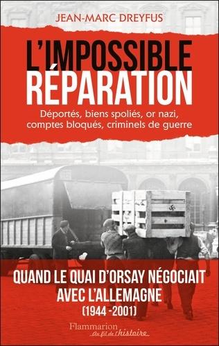 L'Impossible Réparation. Déportés, biens spoliés, or nazi, comptes bloqués, criminels de guerre