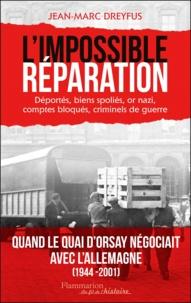 Jean-Marc Dreyfus - L'Impossible Réparation - Déportés, biens spoliés, or nazi, comptes bloqués, criminels de guerre.