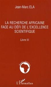 Jean-Marc Ela - La recherche africaine face au défi de l'excellence scientifique - Livre 3.