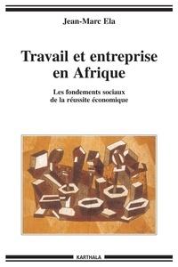 Jean-Marc Ela - Travail et entreprise en Afrique - Les fondements sociaux de la réussite économique.