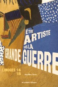 Jean-Marc Ferrer - Etre artiste dans la Grande Guerre - Limoges 14-18.
