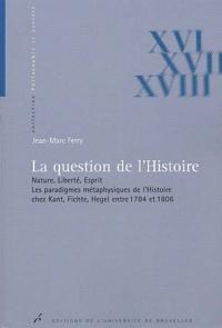 Jean-Marc Ferry - La question de l'Histoire. - Nature, liberté, esprit, les paradigmes métaphysiques de l'Histoire chez Kant, Fichte, Hegel entre 1784 et 1806.