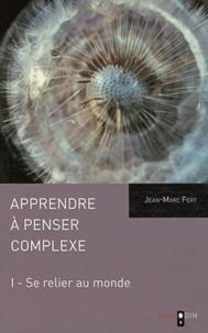 Jean-Marc Fert - Apprendre à penser complexe - Tome 1, Se relier au monde.
