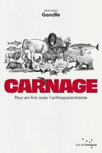 Jean-Marc Gancille - Carnage - Pour en finir avec l'anthropocentrisme - Pour en finir avec l'anthropocentrisme.