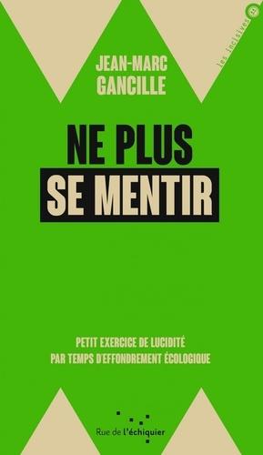 Jean-Marc Gancille - Ne plus se mentir - Petit exercice de lucidité par temps d'effondrements écologique.