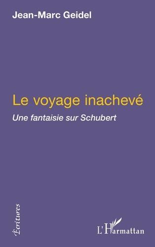 Jean-Marc Geidel - Le Voyage inachevé - Une fantaisie sur Schubert suivi de Manuscrit trouvé dans un grenier et de Tombeau de Schubert.
