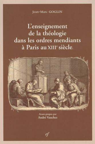 Jean-Marc Goglin - L'enseignement de la théologie dans les ordres mendiants à Paris au XIIIe siècle.