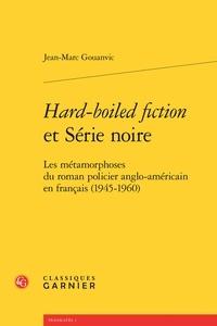Jean-Marc Gouanvic - Hard-boiled fiction et Série noire - Les métamorphoses du roman policier anglo-américain en français (1945-1960).