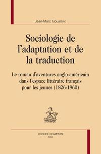 Jean-Marc Gouanvic - Sociologie de l'adaptation et de la traduction - Le roman d'aventures anglo-américain dans l'espace littéraire français pour les jeunes (1826-1960).
