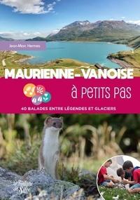 Jean-Marc Hermes - Maurienne-Vanoise à petits pas - 40 balades entre légendes et glaciers.