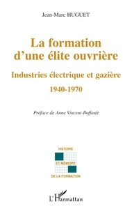 Jean-Marc Huguet - La formation d'une elite ouvriere - Industries électrique et gazière 1940-1970.