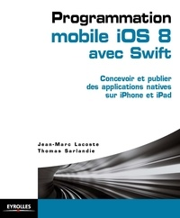 Jean-Marc Lacoste - Programmation mobile iOS 8 avec Swift : concevoir et publier des applications natives sur iPhone et iPad.