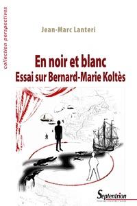 Jean-Marc Lanteri - En noir et blanc - Essai sur Bernard-Marie Koltès.