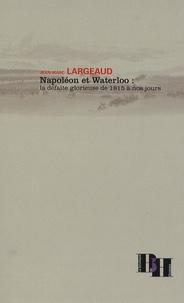 Jean-Marc Largeaud - Napoléon et Waterloo : la défaite glorieuse de 1815 à nos jours.