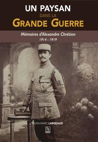 Jean-Marc Largeaud - Un paysan dans la Grande Guerre - Mémoires d'Alexandre Chrétien 1914-1919.
