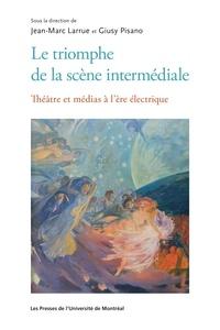 Jean-Marc Larrue et Giusy Pisano - Le triomphe de la scène intermédiale - Théâtre et médias à l'ère numérique.
