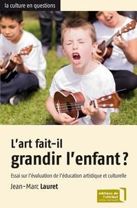 Jean-Marc Lauret - L'art fait-il grandir l'enfant ? - Essai sur l'évaluation de l'éducation artistique et culturelle.