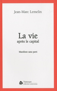 Jean-Marc Lemelin - La vie après le capital - Manifeste sans parti.
