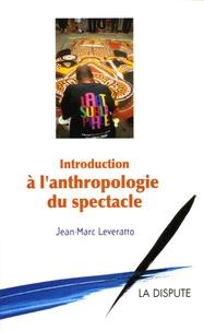 Jean-Marc Leveratto - Introduction à l'anthropologie du spectacle.