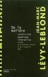 Jean-Marc Lévy-Leblond - De la matière - Relativiste, quantique, interactive.