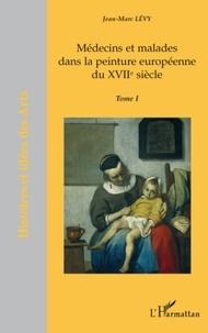 Jean-Marc Lévy - Médecins et malades dans la peinture européenne du XVIIe siècle - Tome 1.