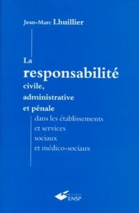 Jean-Marc Lhuillier - La responsabilité civile, administrative et pénale dans les établissements et services sociaux et médico-sociaux.