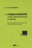 Jean-Marc Lhuillier - La responsabilité civile, administrative et pénale - Dans les établissements et services sociaux et médico-sociaux.