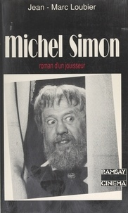 Jean-Marc Loubier - Michel Simon - Ou Le roman d'un jouisseur.