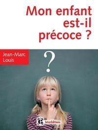 Jean-Marc Louis - Mon enfant est-il précoce ? - Comment aider et intégrer en famille et à l'école le surdoué ou l'intellectuellement précoce.
