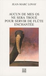 Jean-Marc Lovay - Aucun de mes os ne sera troué pour servir de flûte enchantée.