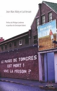 Jean-Marc Mahy et Luk Vervaet - Le musée de Tongres est mort ! Vive la prison ?.