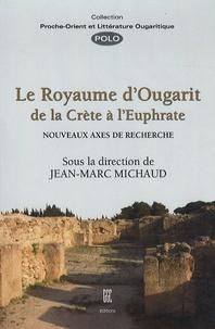 Jean-Marc Michaud - Le royaume d'Ougarit de la Crète à l'Euphrate - Nouveaux axes de recherche.