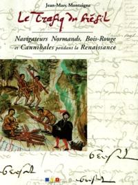 Jean-Marc Montaigne - Le trafiq du Brésil. - Navigateurs Normands, Bois-Rouge et Cannibales pendant la Renaissance.