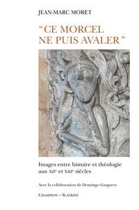 """Jean-Marc Moret - """"Ce morcel ne puis avaler"""" - Images entre histoire et théologie aux XIIe et XIIIe siècles."""