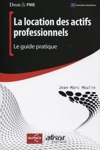 Jean-Marc Moulin - La location des actifs professionnels - Le guide pratique.