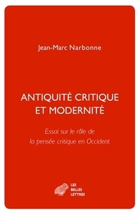Jean-Marc Narbonne - Antiquité critique et modernité - Essai sur le rôle de la pensée critique en Occident.