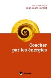 Jean-Marc Parizet et Sabine Bataille - Coacher par les énergies - La voie directe de l'accompagnement relationnel.