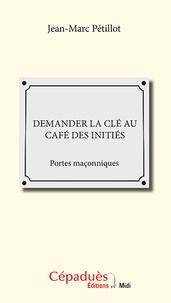 Jean-Marc Pétillot - Demander la clé au Café des initiés - Portes maçonniques.