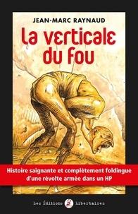 Jean-Marc Raynaud - La verticale du fou - Histoire saignante et complètement foldingue d'une révolte armée dans un HP.