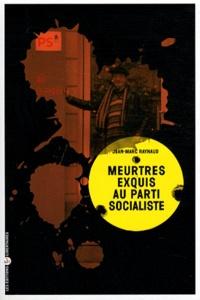 Jean-Marc Raynaud - Meurtres exquis au Parti socialiste.