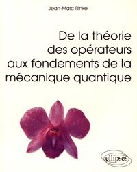 De la théorie des opérateurs aux fondements de la mécanique quantique - Jean-Marc Rinkel  