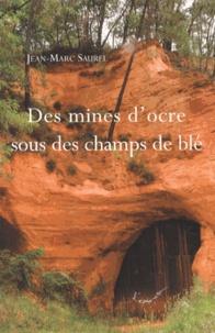 Jean-Marc Saurel - Des mines d'ocre sous des champs de blé - Voyage dans le temps autour des mines d'ocre de Vaucluse.