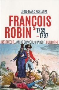 """Jean-Marc Schiappa - François Robin, """"l'orateur des campagnes"""" - Ami de Babeuf, communiste, guillotiné en 1797."""